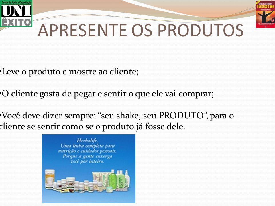APRESENTE OS PRODUTOS Leve o produto e mostre ao cliente;