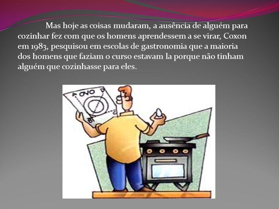 Mas hoje as coisas mudaram, a ausência de alguém para cozinhar fez com que os homens aprendessem a se virar, Coxon em 1983, pesquisou em escolas de gastronomia que a maioria dos homens que faziam o curso estavam la porque não tinham alguém que cozinhasse para eles.