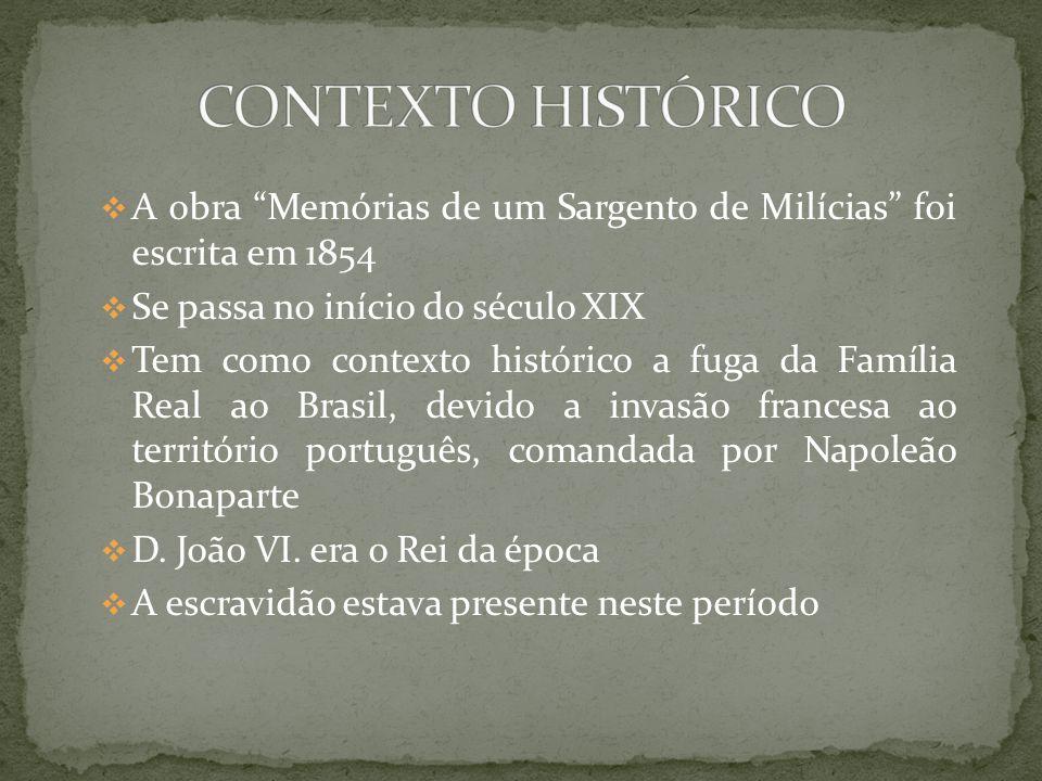 CONTEXTO HISTÓRICO A obra Memórias de um Sargento de Milícias foi escrita em 1854. Se passa no início do século XIX.