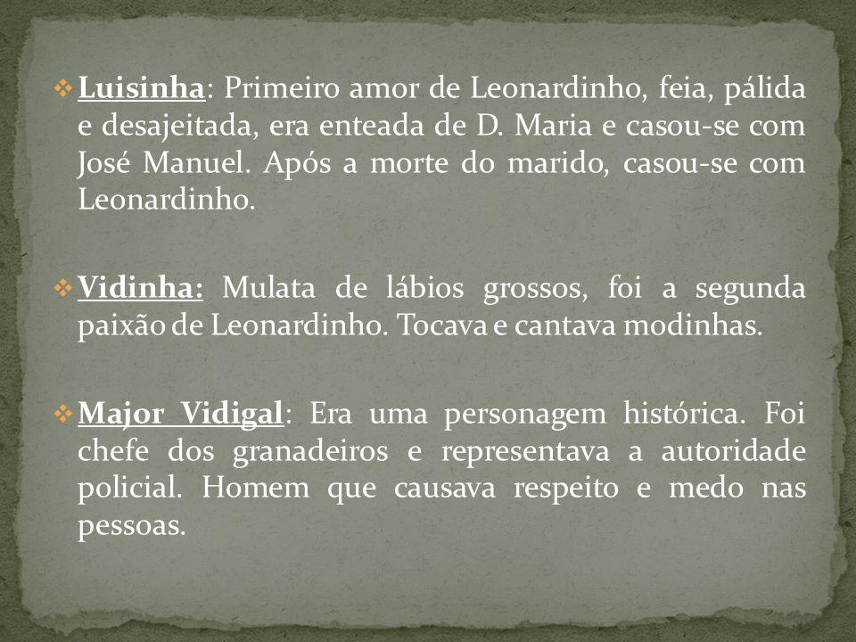 Luisinha: Primeiro amor de Leonardinho, feia, pálida e desajeitada, era enteada de D. Maria e casou-se com José Manuel. Após a morte do marido, casou-se com Leonardinho.