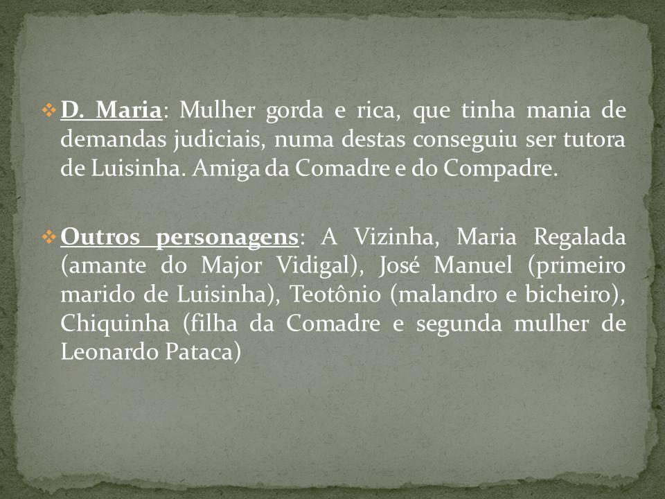 D. Maria: Mulher gorda e rica, que tinha mania de demandas judiciais, numa destas conseguiu ser tutora de Luisinha. Amiga da Comadre e do Compadre.
