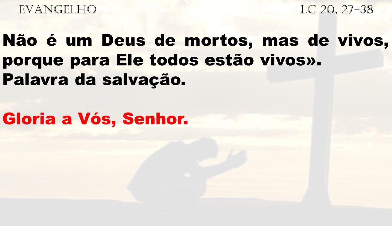 EVANGELHO Lc 20, 27-38 Não é um Deus de mortos, mas de vivos, porque para Ele todos estão vivos».
