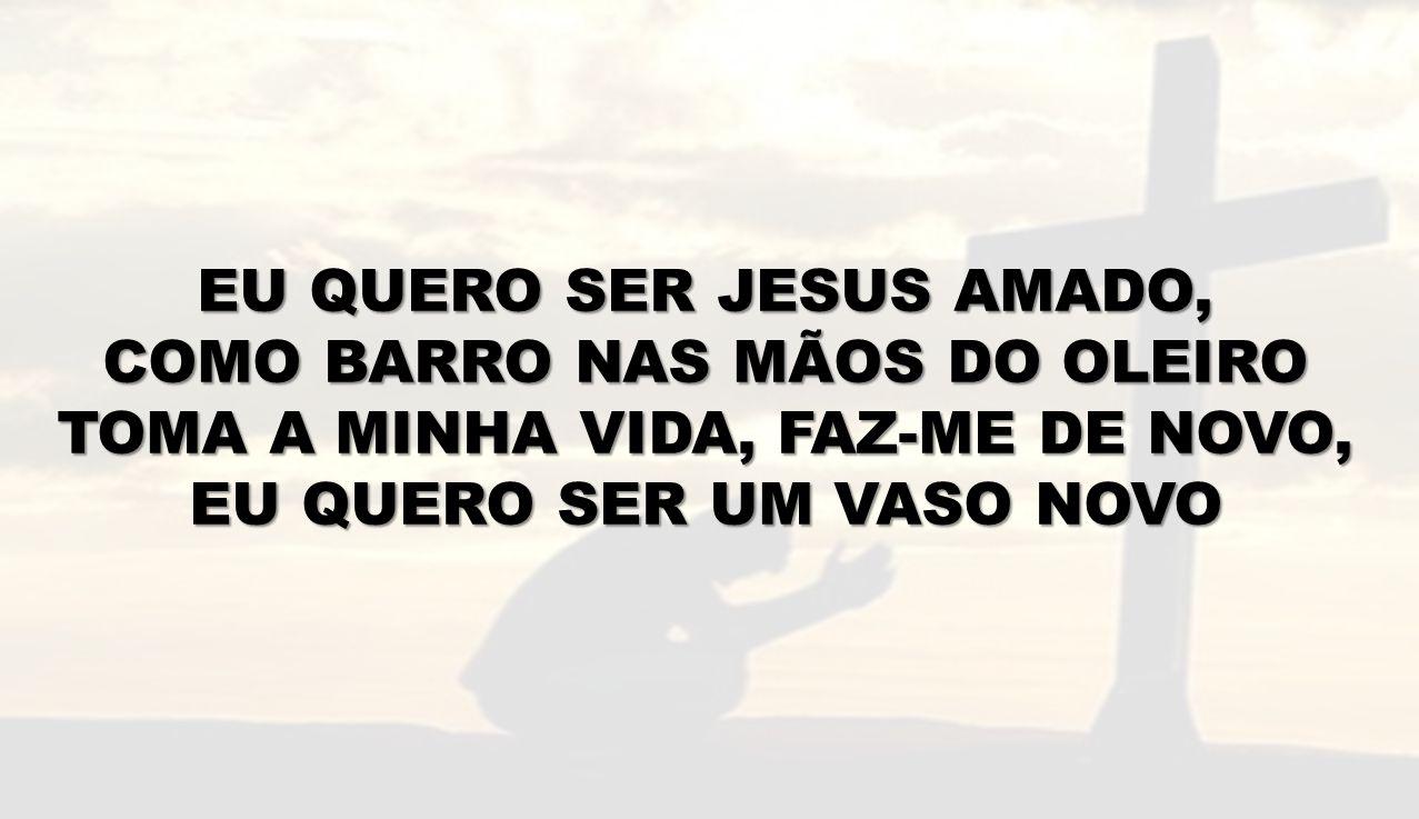 EU QUERO SER JESUS AMADO, COMO BARRO NAS MÃOS DO OLEIRO
