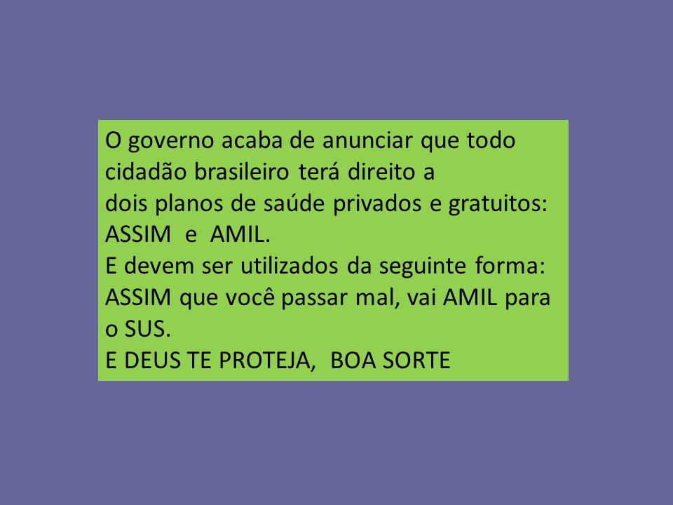 O governo acaba de anunciar que todo cidadão brasileiro terá direito a dois planos de saúde privados e gratuitos: ASSIM e AMIL. E devem ser utilizados da seguinte forma: ASSIM que você passar mal, vai AMIL para o SUS.