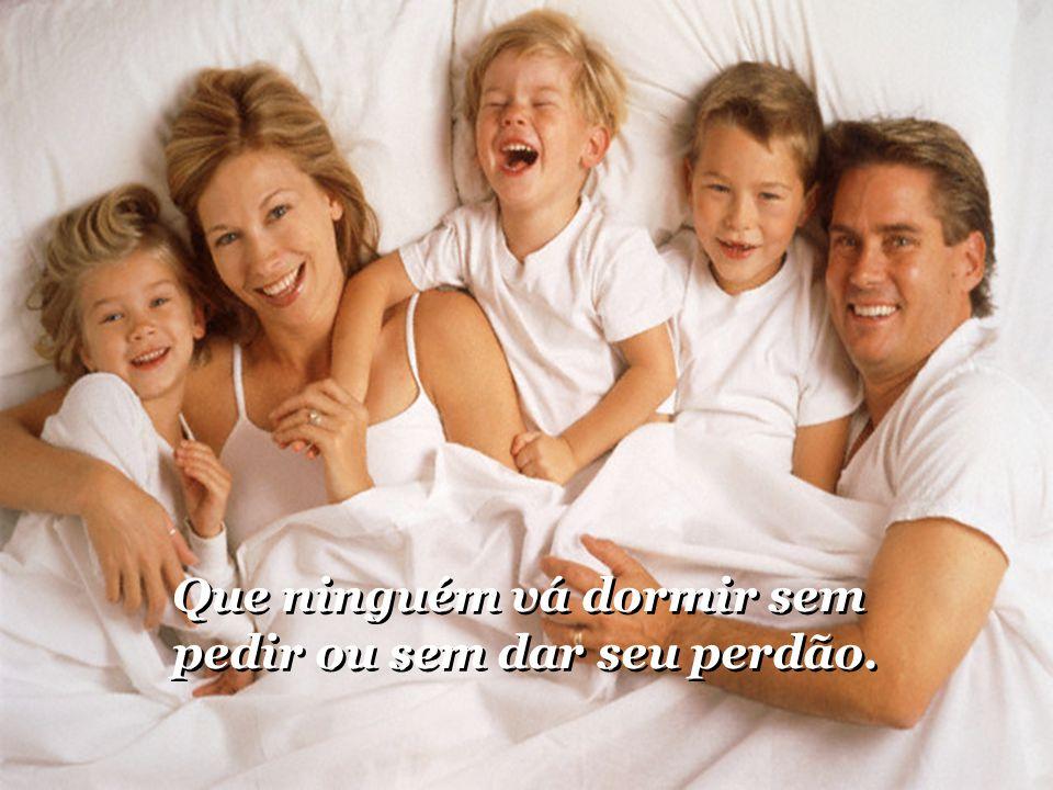 Que ninguém vá dormir sem pedir ou sem dar seu perdão.