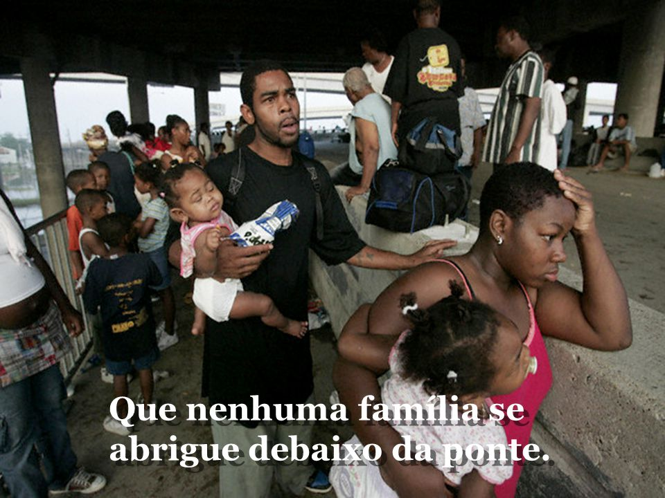 Que nenhuma família se abrigue debaixo da ponte.