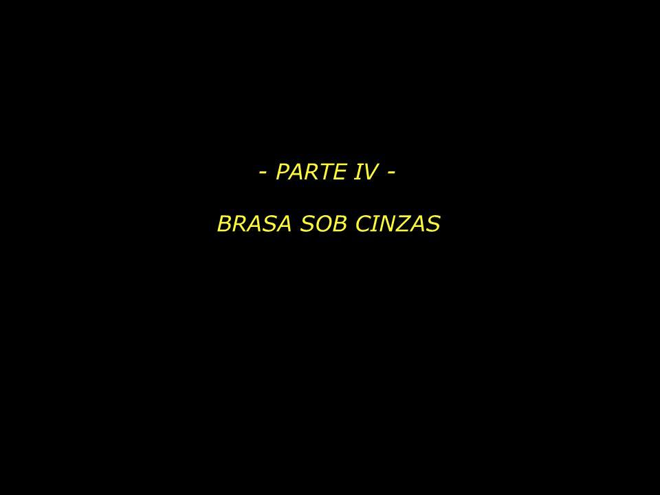 - PARTE IV - BRASA SOB CINZAS