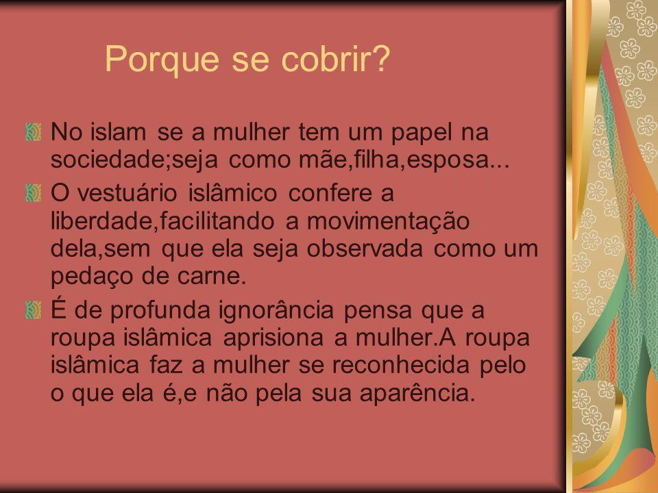 Porque se cobrir No islam se a mulher tem um papel na sociedade;seja como mãe,filha,esposa...