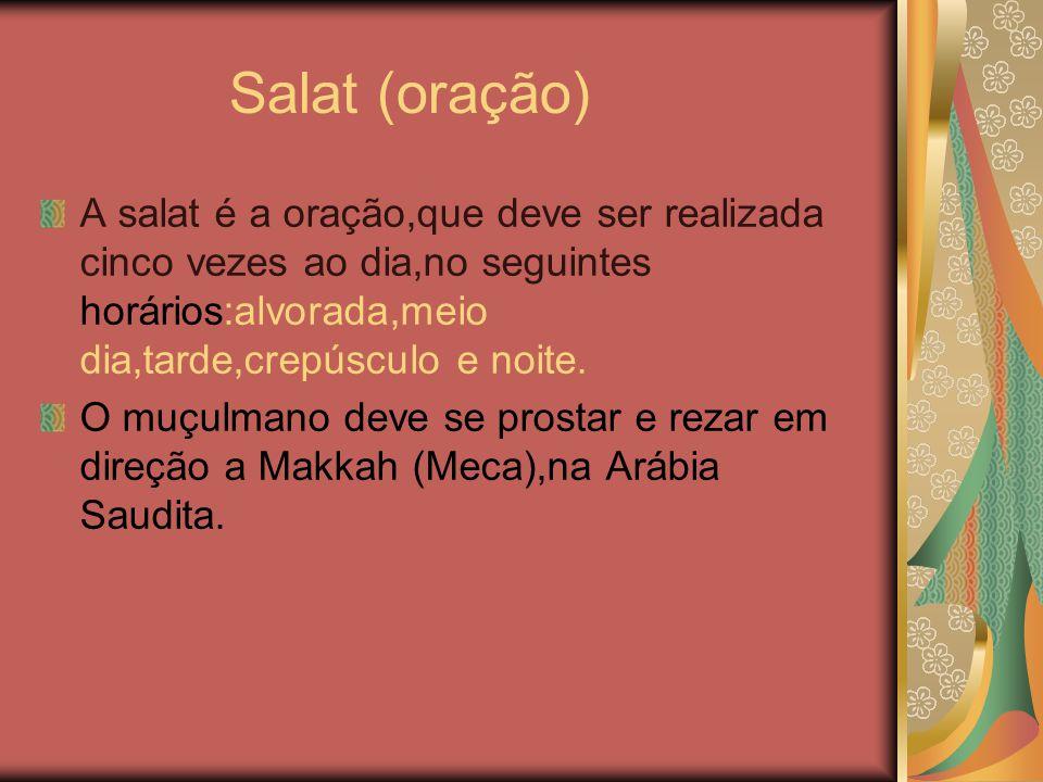 Salat (oração) A salat é a oração,que deve ser realizada cinco vezes ao dia,no seguintes horários:alvorada,meio dia,tarde,crepúsculo e noite.