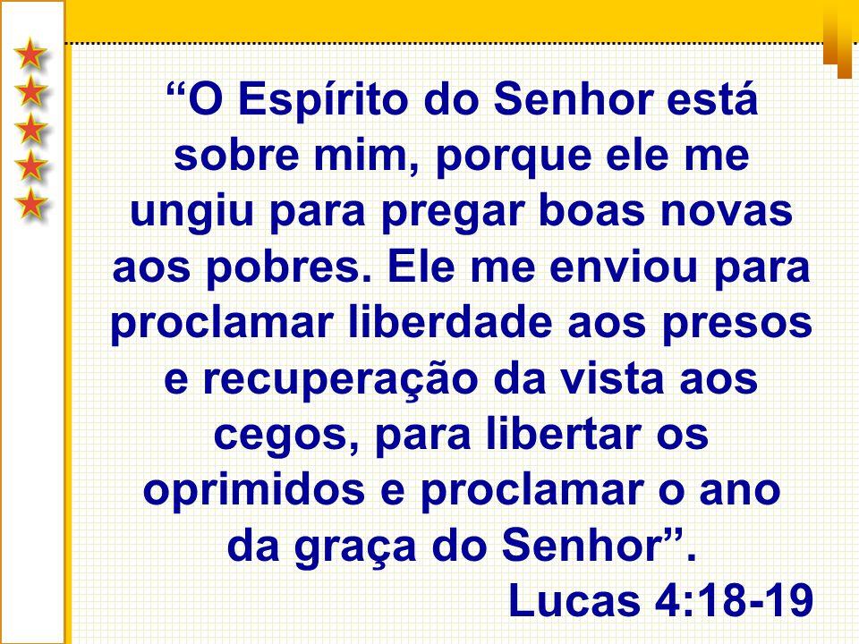 O Espírito do Senhor está sobre mim, porque ele me ungiu para pregar boas novas aos pobres. Ele me enviou para proclamar liberdade aos presos e recuperação da vista aos cegos, para libertar os oprimidos e proclamar o ano da graça do Senhor .