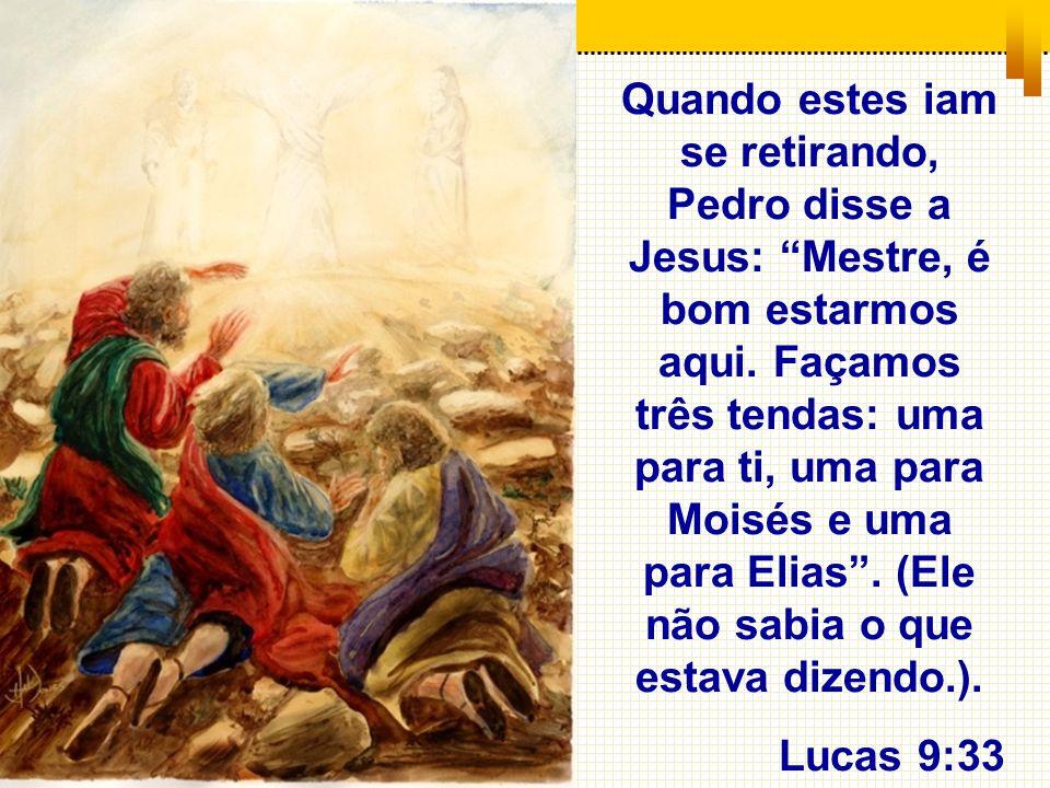 Quando estes iam se retirando, Pedro disse a Jesus: Mestre, é bom estarmos aqui. Façamos três tendas: uma para ti, uma para Moisés e uma para Elias . (Ele não sabia o que estava dizendo.).