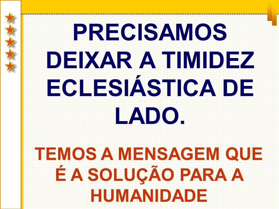 PRECISAMOS DEIXAR A TIMIDEZ ECLESIÁSTICA DE LADO.