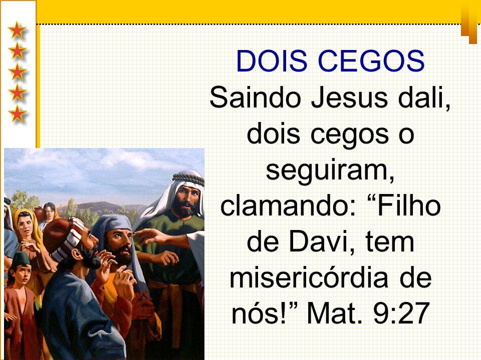 DOIS CEGOS Saindo Jesus dali, dois cegos o seguiram, clamando: Filho de Davi, tem misericórdia de nós! Mat.