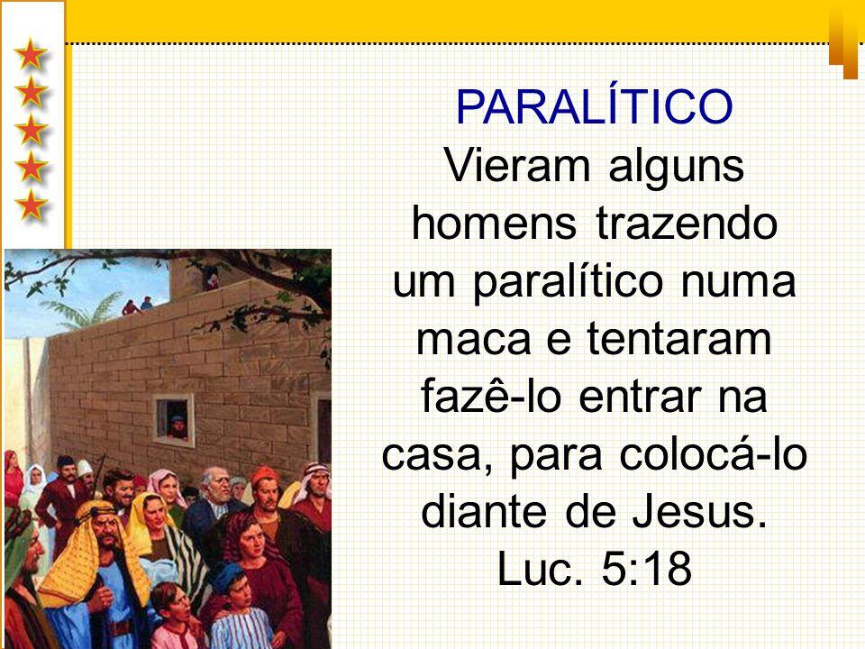 PARALÍTICO Vieram alguns homens trazendo um paralítico numa maca e tentaram fazê-lo entrar na casa, para colocá-lo diante de Jesus.