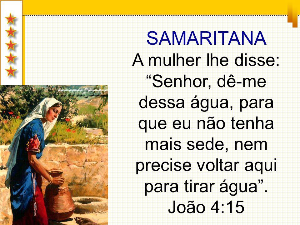 SAMARITANA A mulher lhe disse: Senhor, dê-me dessa água, para que eu não tenha mais sede, nem precise voltar aqui para tirar água .