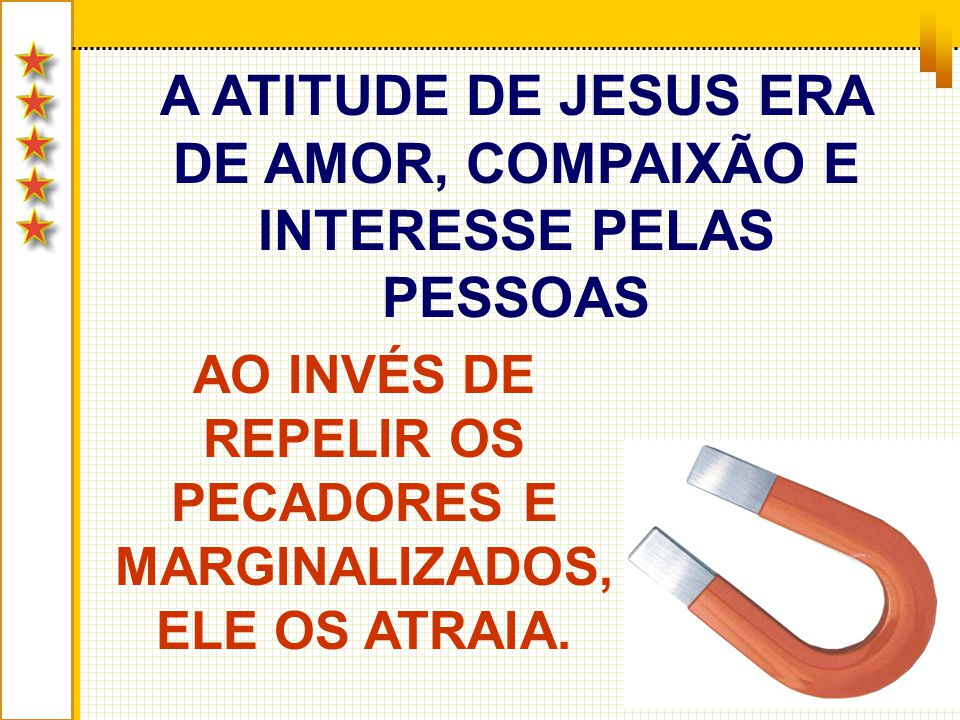 A ATITUDE DE JESUS ERA DE AMOR, COMPAIXÃO E INTERESSE PELAS PESSOAS