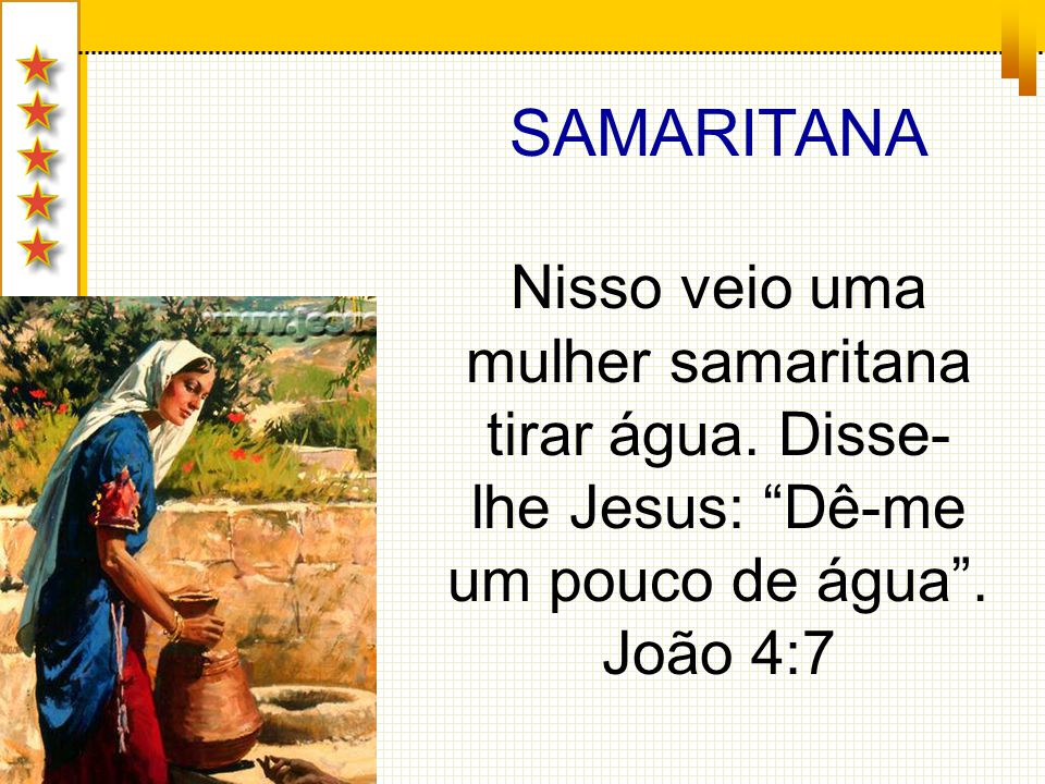 SAMARITANA Nisso veio uma mulher samaritana tirar água.