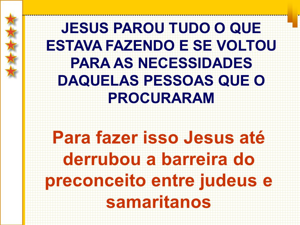 JESUS PAROU TUDO O QUE ESTAVA FAZENDO E SE VOLTOU PARA AS NECESSIDADES DAQUELAS PESSOAS QUE O PROCURARAM