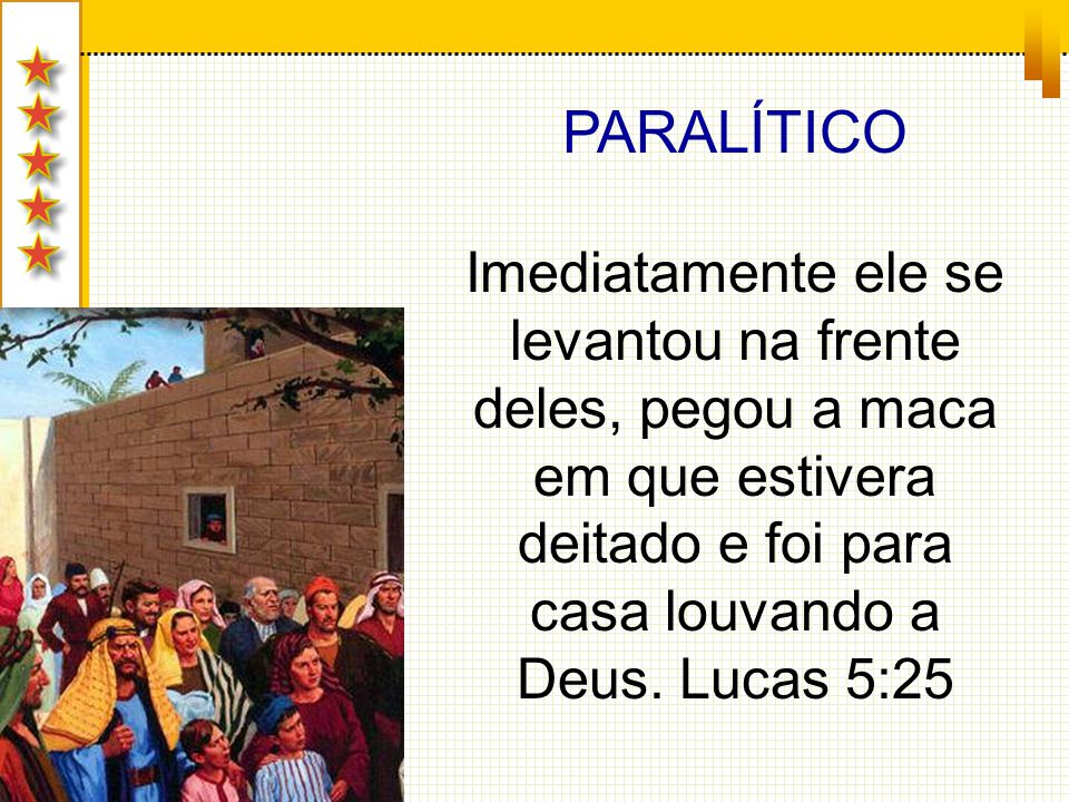 PARALÍTICO Imediatamente ele se levantou na frente deles, pegou a maca em que estivera deitado e foi para casa louvando a Deus.