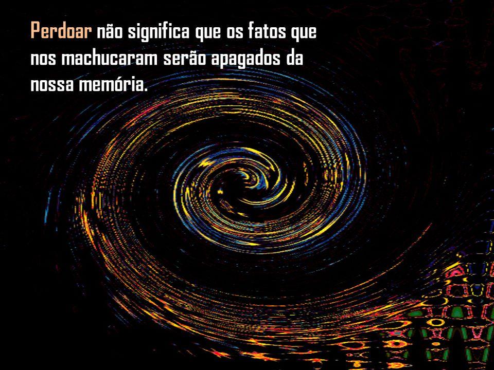 Perdoar não significa que os fatos que nos machucaram serão apagados da nossa memória.
