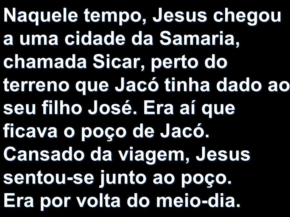 Naquele tempo, Jesus chegou a uma cidade da Samaria, chamada Sicar, perto do terreno que Jacó tinha dado ao seu filho José.