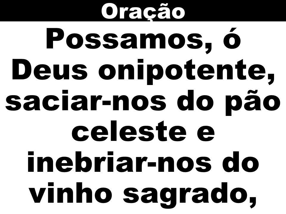 Oração Possamos, ó Deus onipotente, saciar-nos do pão celeste e inebriar-nos do vinho sagrado,
