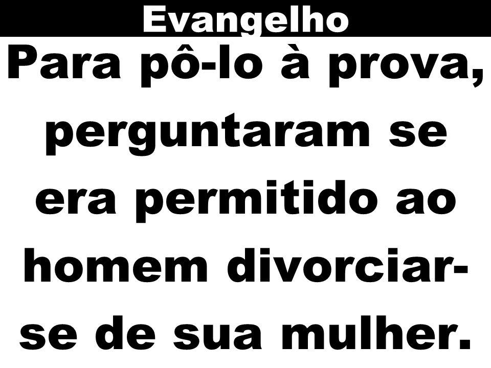Evangelho Para pô-lo à prova, perguntaram se era permitido ao homem divorciar-se de sua mulher.