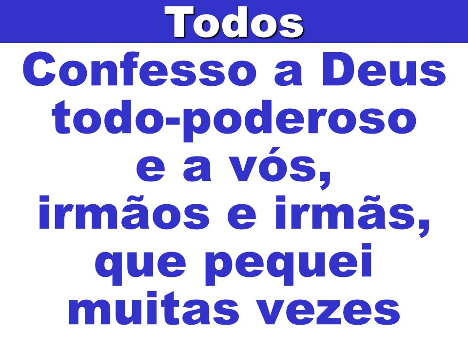 Todos Confesso a Deus todo-poderoso e a vós, irmãos e irmãs, que pequei muitas vezes