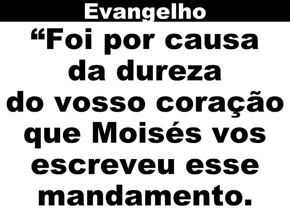 Evangelho Foi por causa da dureza do vosso coração que Moisés vos escreveu esse mandamento.