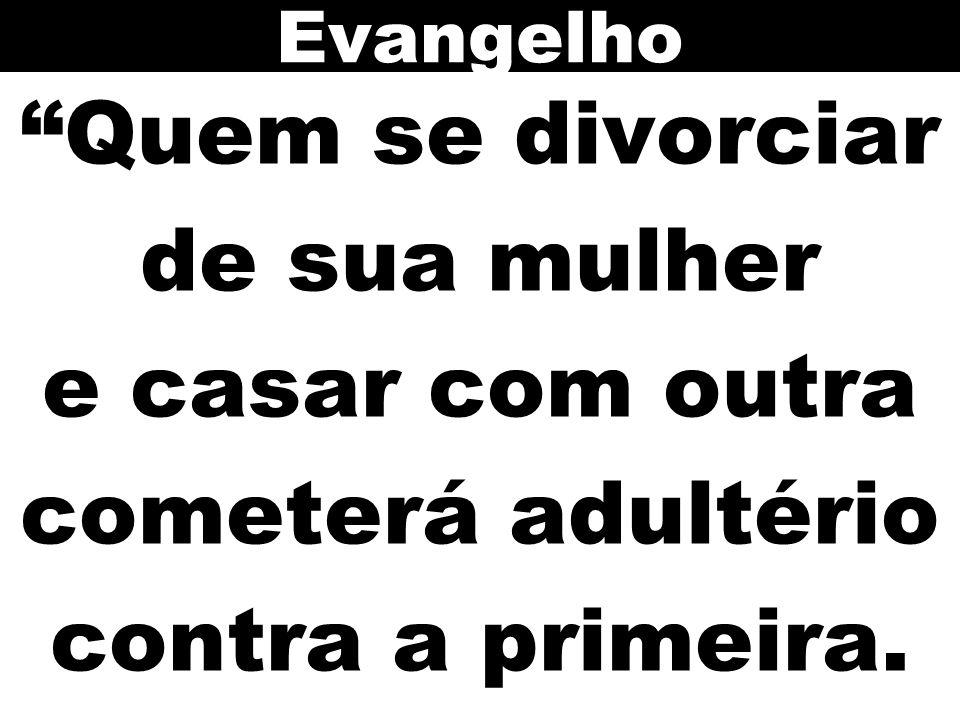 Evangelho Quem se divorciar de sua mulher e casar com outra cometerá adultério contra a primeira.