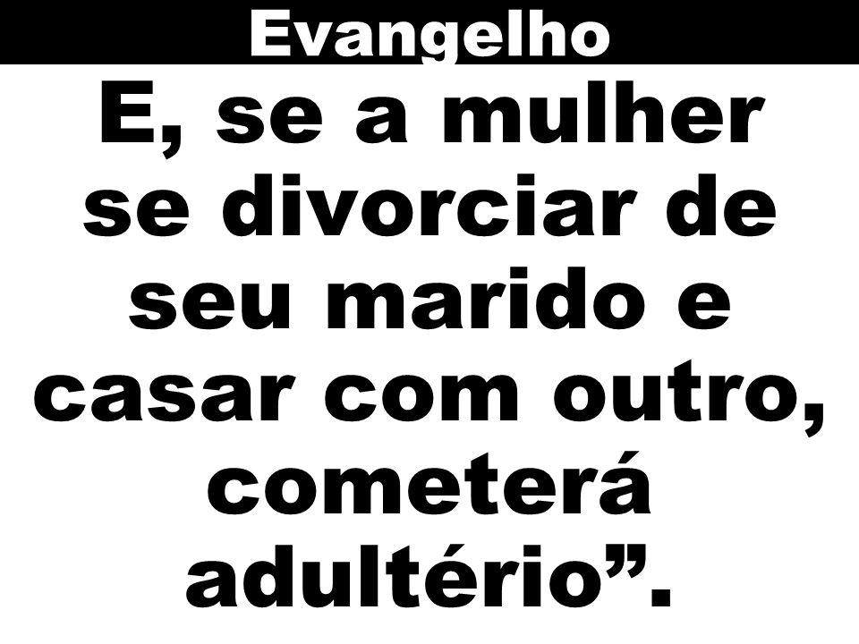 Evangelho E, se a mulher se divorciar de seu marido e casar com outro, cometerá adultério .