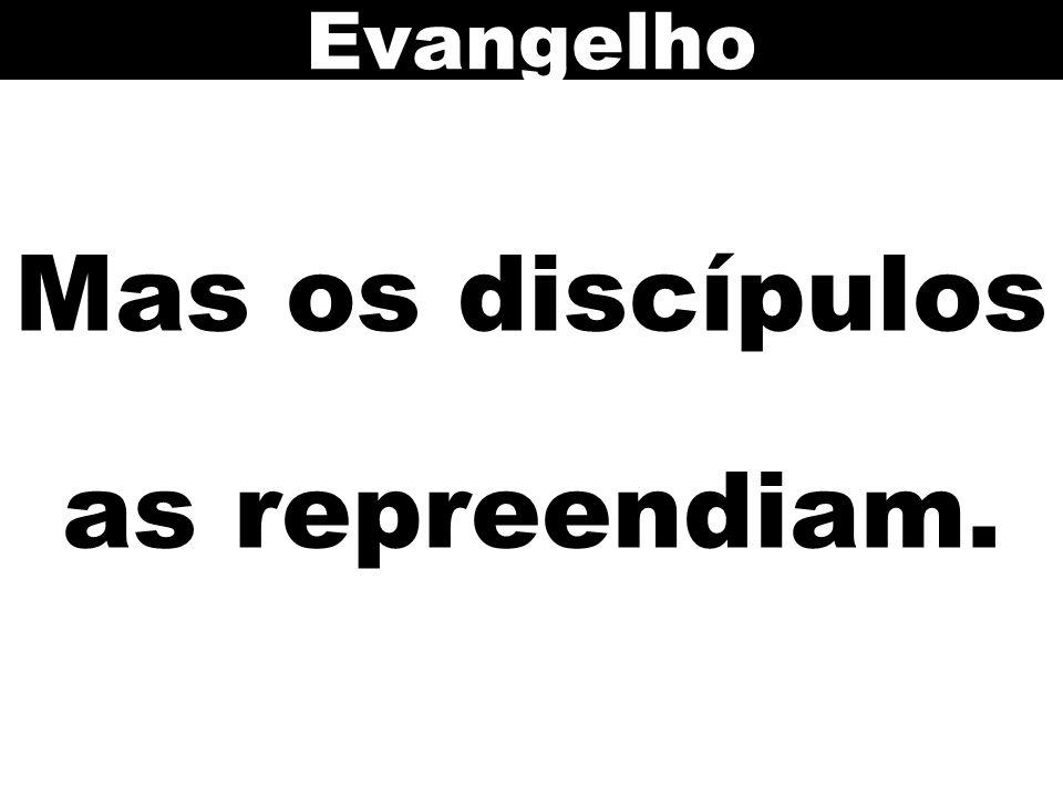 Mas os discípulos as repreendiam.