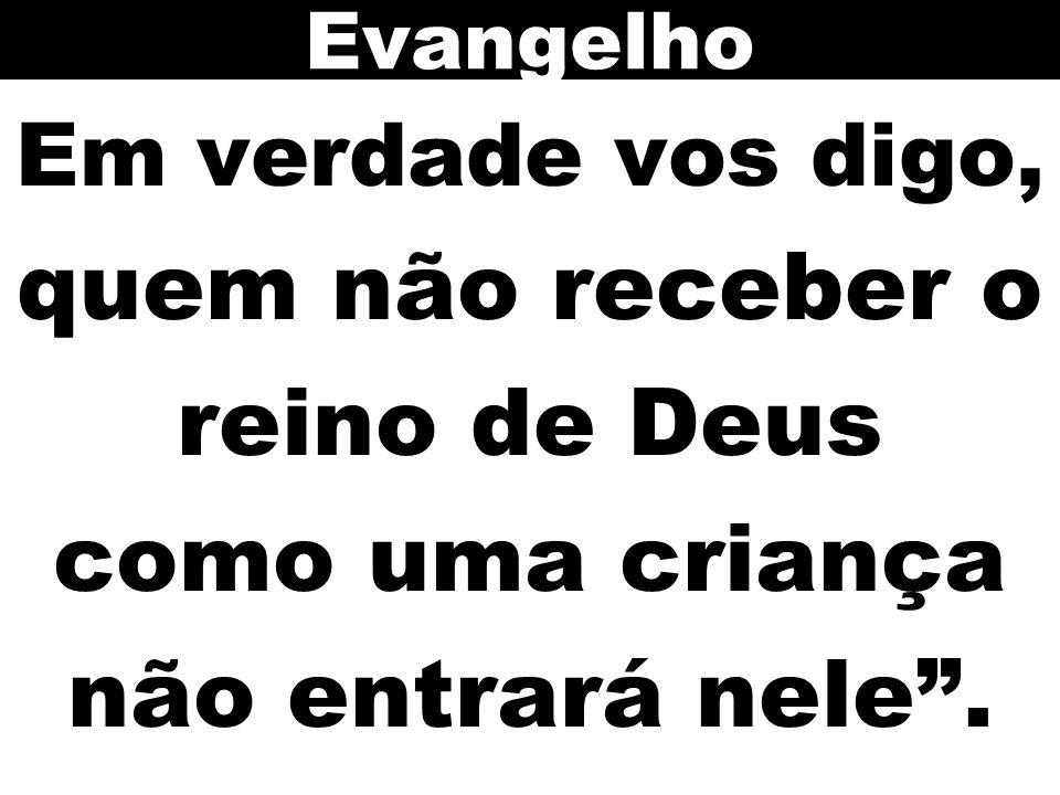 Evangelho Em verdade vos digo, quem não receber o reino de Deus como uma criança não entrará nele .