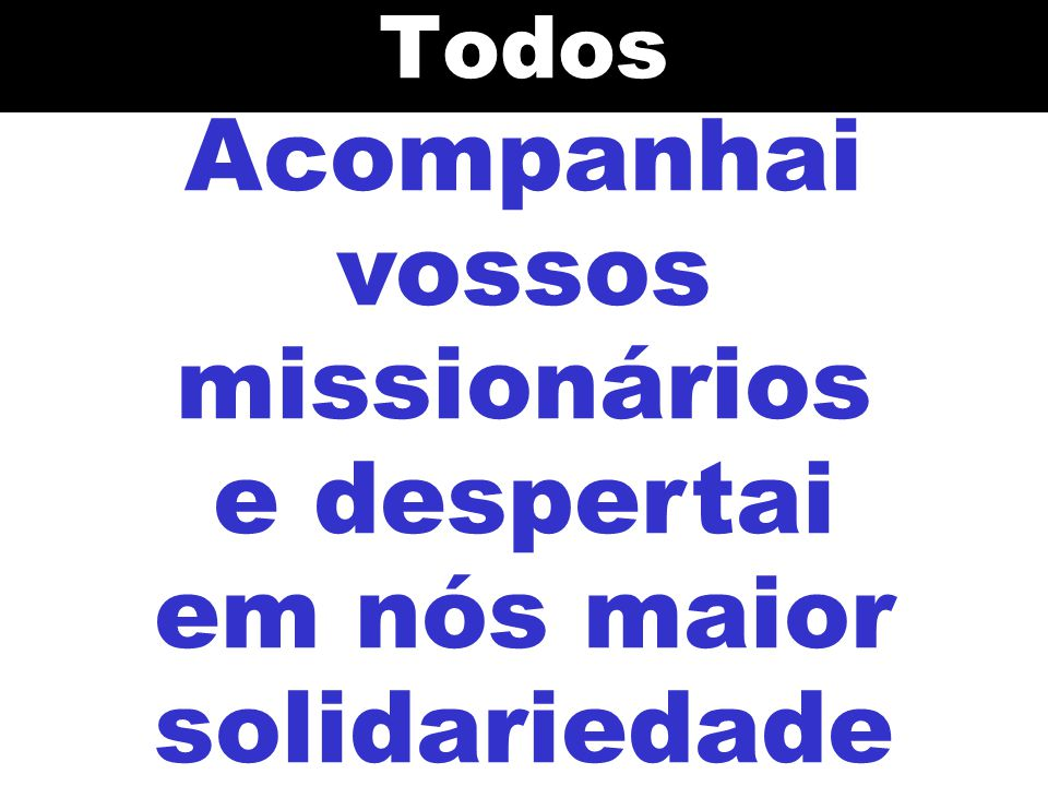 Acompanhai vossos missionários e despertai em nós maior solidariedade
