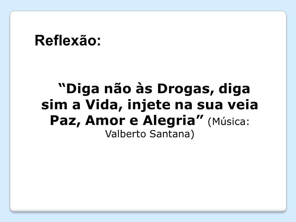 Reflexão: Diga não às Drogas, diga sim a Vida, injete na sua veia Paz, Amor e Alegria (Música: Valberto Santana)