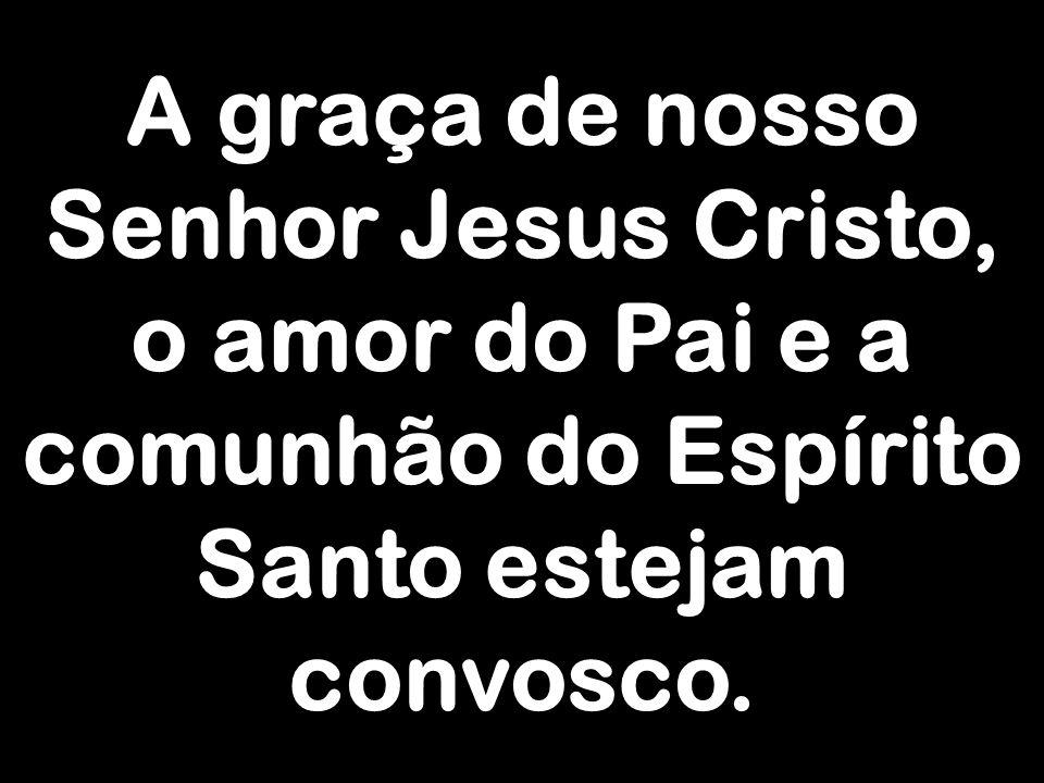 A graça de nosso Senhor Jesus Cristo, o amor do Pai e a comunhão do Espírito Santo estejam convosco.
