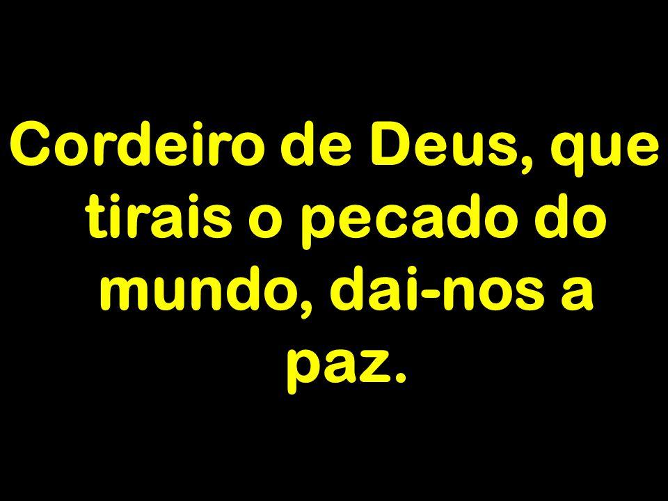 Cordeiro de Deus, que tirais o pecado do mundo, dai-nos a paz.