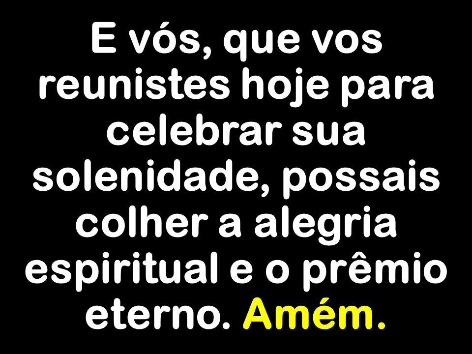 E vós, que vos reunistes hoje para celebrar sua solenidade, possais colher a alegria espiritual e o prêmio eterno.
