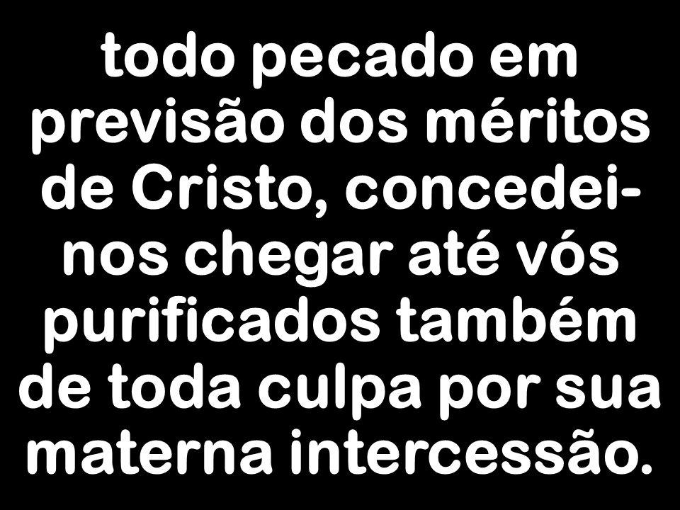 todo pecado em previsão dos méritos de Cristo, concedei-nos chegar até vós purificados também de toda culpa por sua materna intercessão.