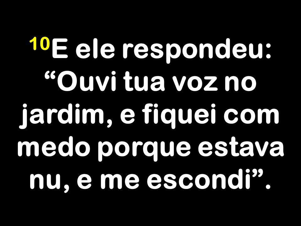 10E ele respondeu: Ouvi tua voz no jardim, e fiquei com medo porque estava nu, e me escondi .