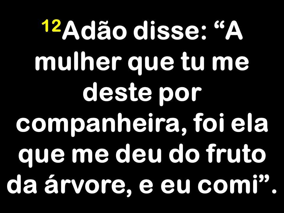 12Adão disse: A mulher que tu me deste por companheira, foi ela que me deu do fruto da árvore, e eu comi .