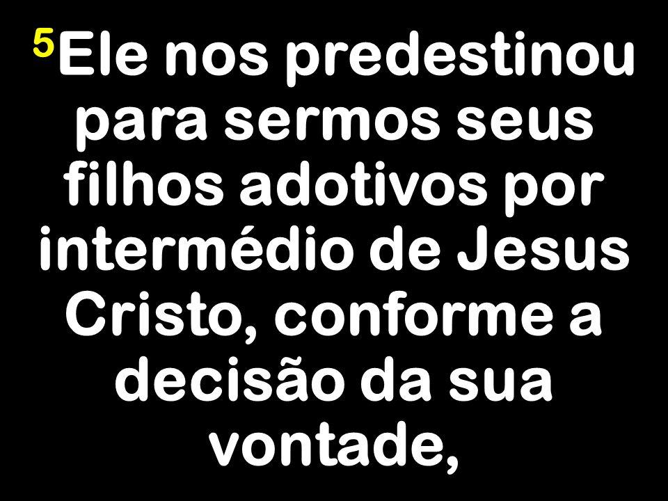 5Ele nos predestinou para sermos seus filhos adotivos por intermédio de Jesus Cristo, conforme a decisão da sua vontade,