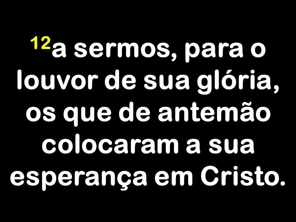 12a sermos, para o louvor de sua glória, os que de antemão colocaram a sua esperança em Cristo.