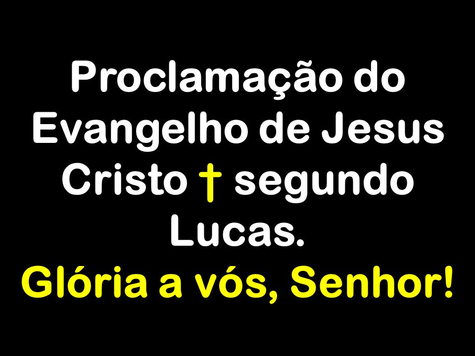 Proclamação do Evangelho de Jesus Cristo † segundo Lucas.