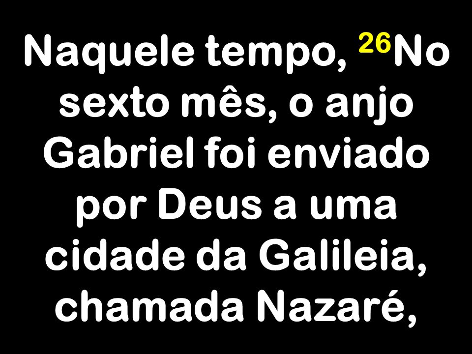 Naquele tempo, 26No sexto mês, o anjo Gabriel foi enviado por Deus a uma cidade da Galileia, chamada Nazaré,