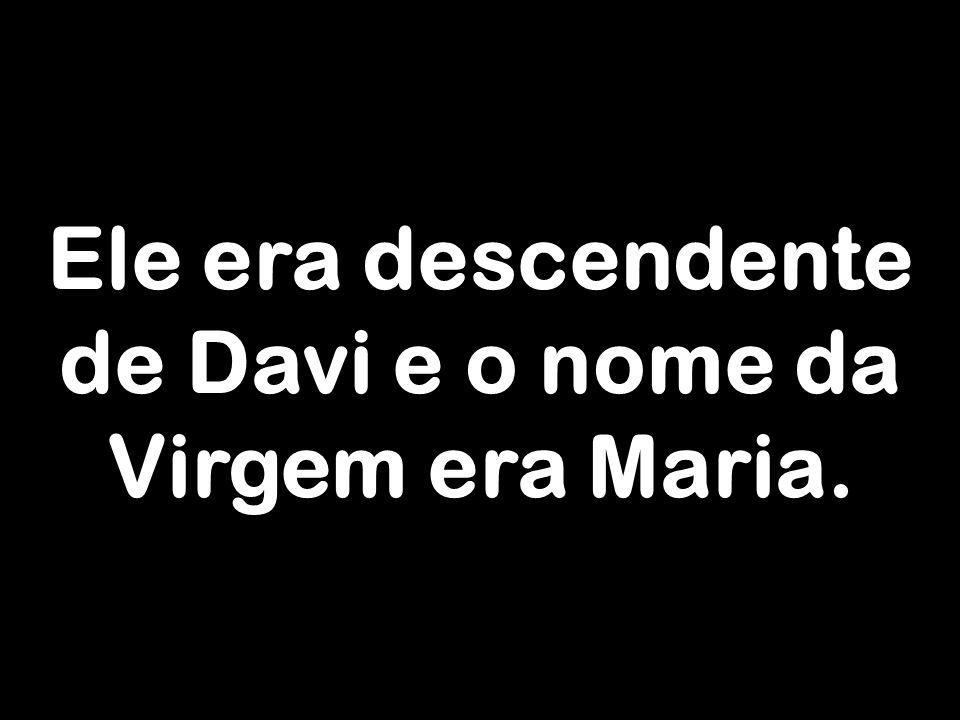 Ele era descendente de Davi e o nome da Virgem era Maria.