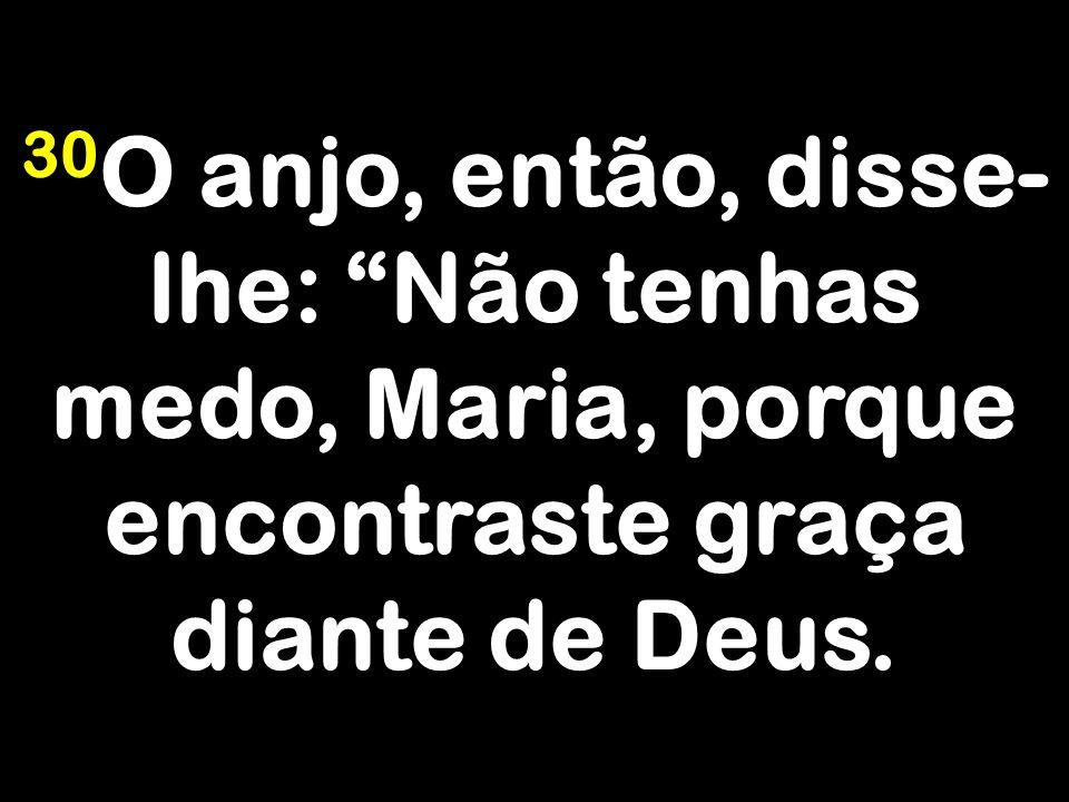 30O anjo, então, disse-lhe: Não tenhas medo, Maria, porque encontraste graça diante de Deus.