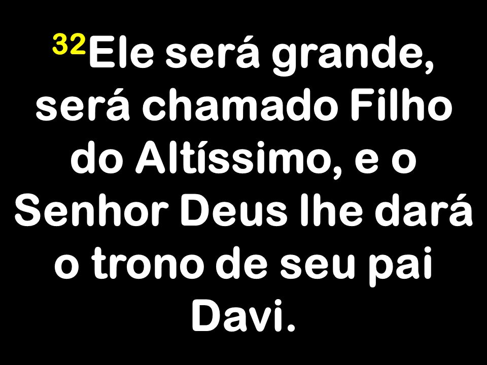 32Ele será grande, será chamado Filho do Altíssimo, e o Senhor Deus lhe dará o trono de seu pai Davi.
