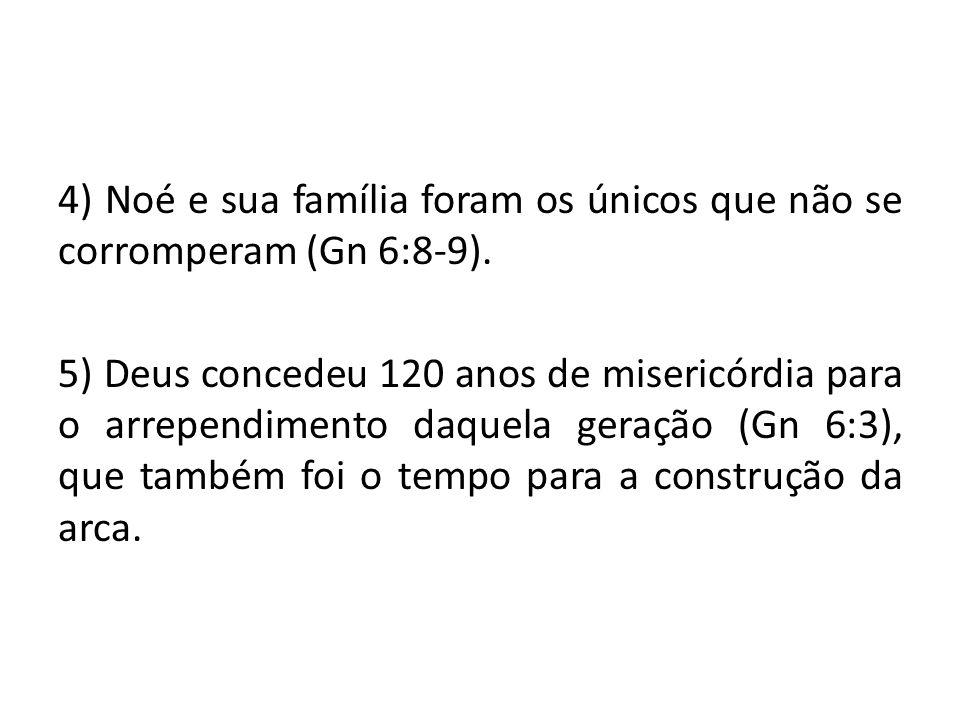 4) Noé e sua família foram os únicos que não se corromperam (Gn 6:8-9)