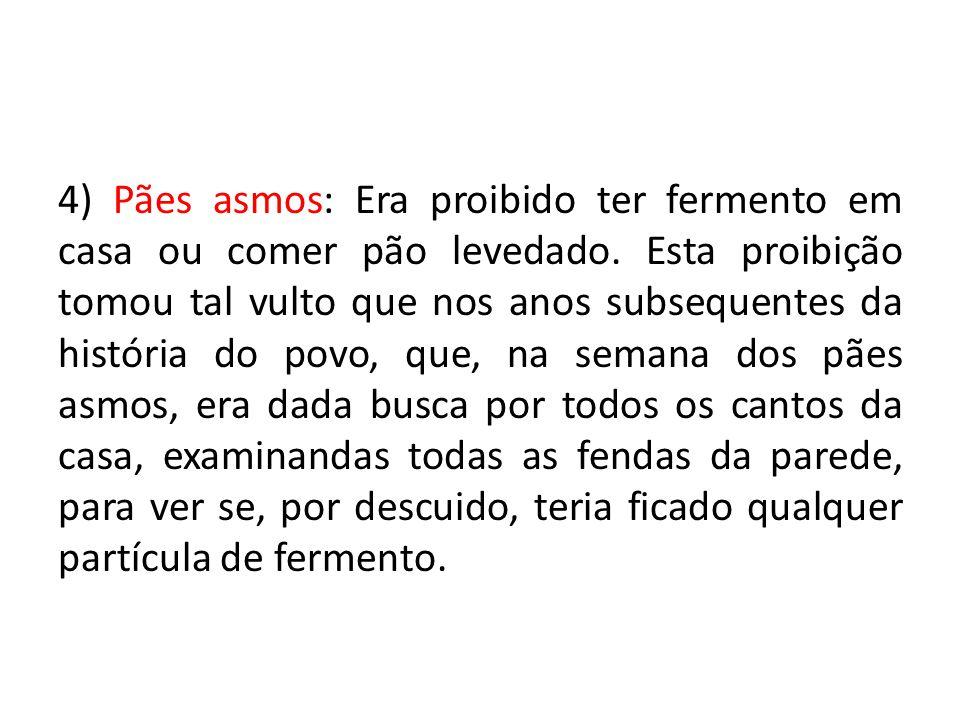 4) Pães asmos: Era proibido ter fermento em casa ou comer pão levedado